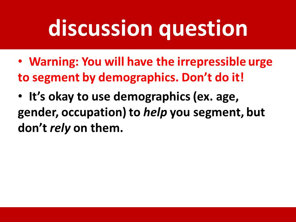 discussion question Warning: You will have the irrepressible urge to segment by demographics. Dont do it! Its okay to use demographics (ex. age, gende