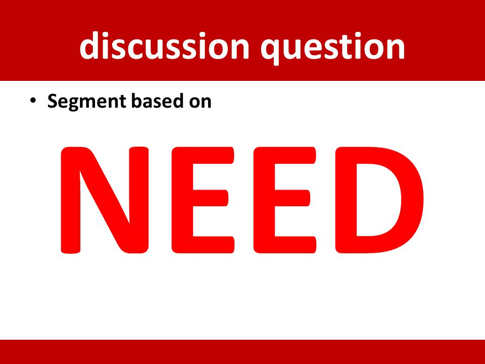 discussion question Segment based on NEED