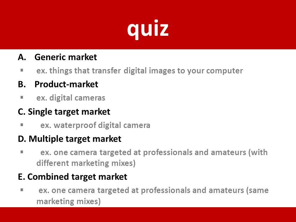 quiz A.Generic market ex. things that transfer digital images to your computer B.Product-market ex. digital cameras C. Single target market ex. waterp
