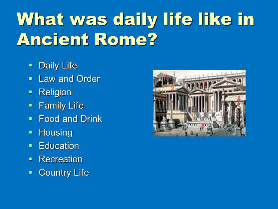 What was daily life like in Ancient Rome? Daily Life Daily Life Law and Order Law and Order Religion Religion Family Life Family Life Food and Drink F