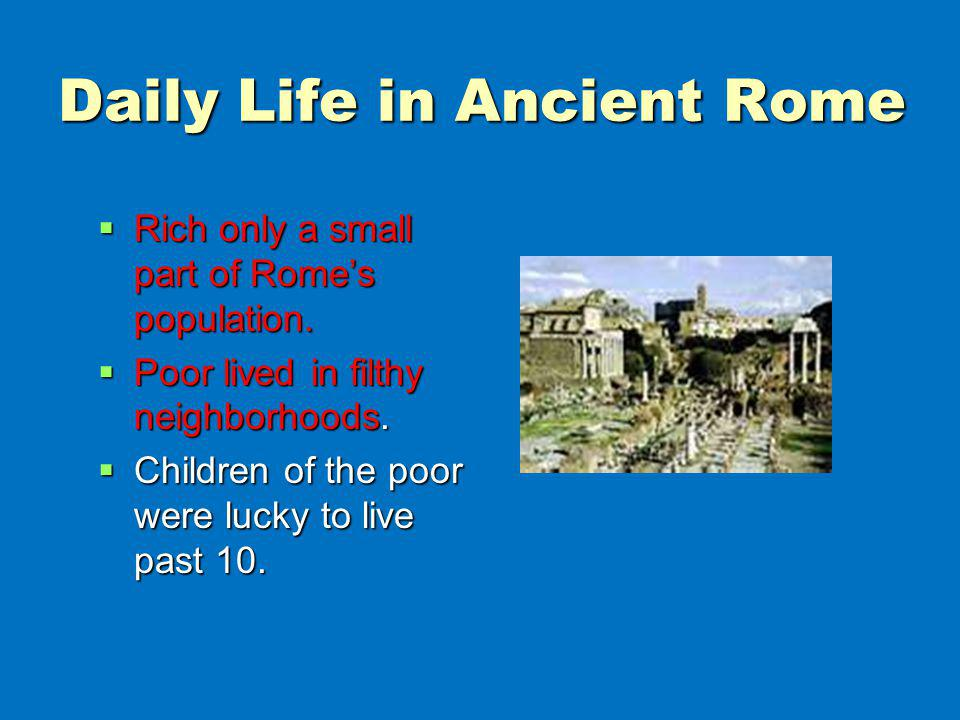 Daily Life in Ancient Rome Rich only a small part of Romes population. Rich only a small part of Romes population. Poor lived in filthy neighborhoods.