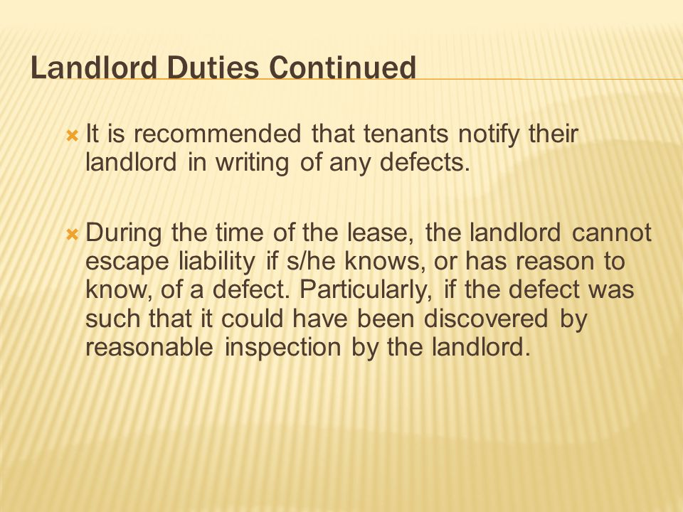 Landlord Duties Continued It is recommended that tenants notify their landlord in writing of any defects. During the time of the lease, the landlord c