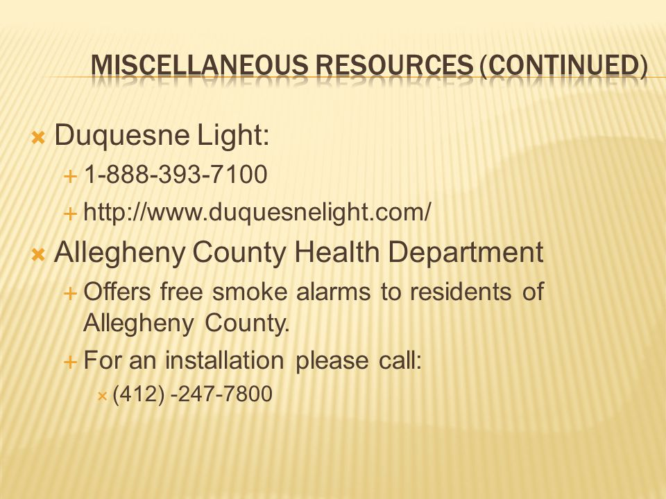 Duquesne Light: 1-888-393-7100 http://www.duquesnelight.com/ Allegheny County Health Department Offers free smoke alarms to residents of Allegheny Cou