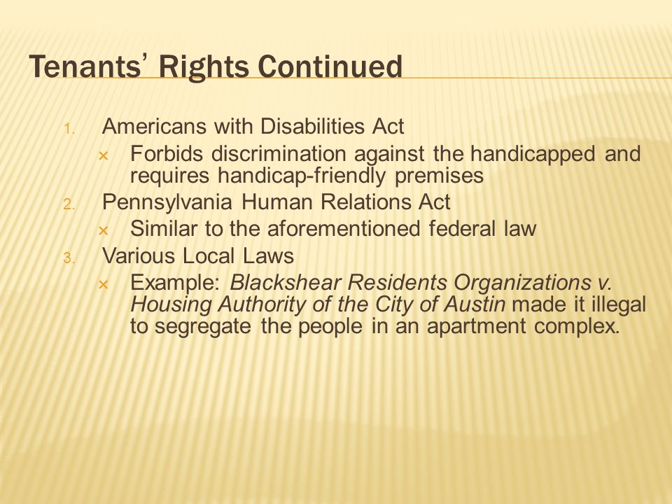 Tenants Rights Continued 1. Americans with Disabilities Act Forbids discrimination against the handicapped and requires handicap-friendly premises 2.