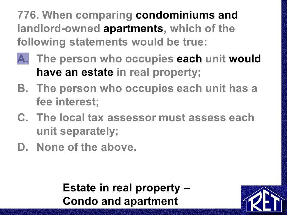 776. When comparing condominiums and landlord-owned apartments, which of the following statements would be true: A.The person who occupies each unit w