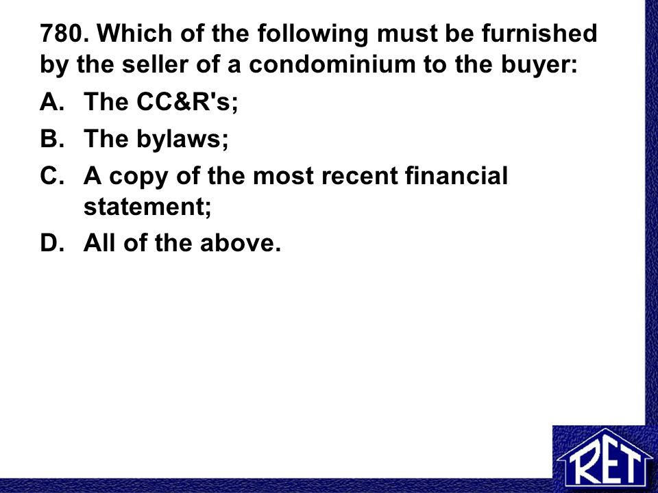 780. Which of the following must be furnished by the seller of a condominium to the buyer: A.The CC&R's; B.The bylaws; C.A copy of the most recent fin