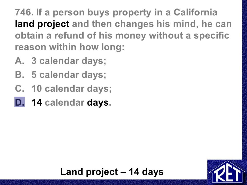 746. If a person buys property in a California land project and then changes his mind, he can obtain a refund of his money without a specific reason w