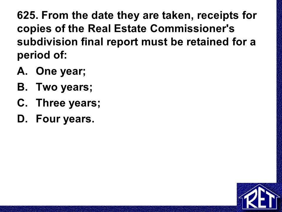 625. From the date they are taken, receipts for copies of the Real Estate Commissioner's subdivision final report must be retained for a period of: A.