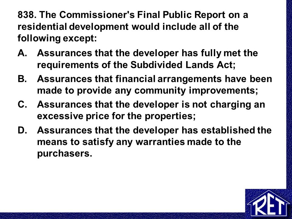 838. The Commissioner's Final Public Report on a residential development would include all of the following except: A.Assurances that the developer ha