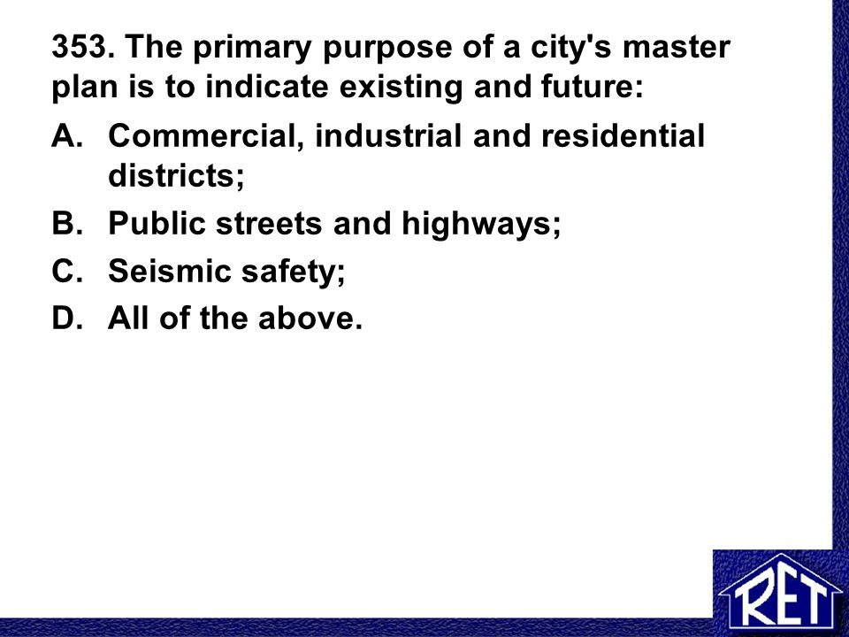 353. The primary purpose of a city's master plan is to indicate existing and future: A.Commercial, industrial and residential districts; B.Public stre