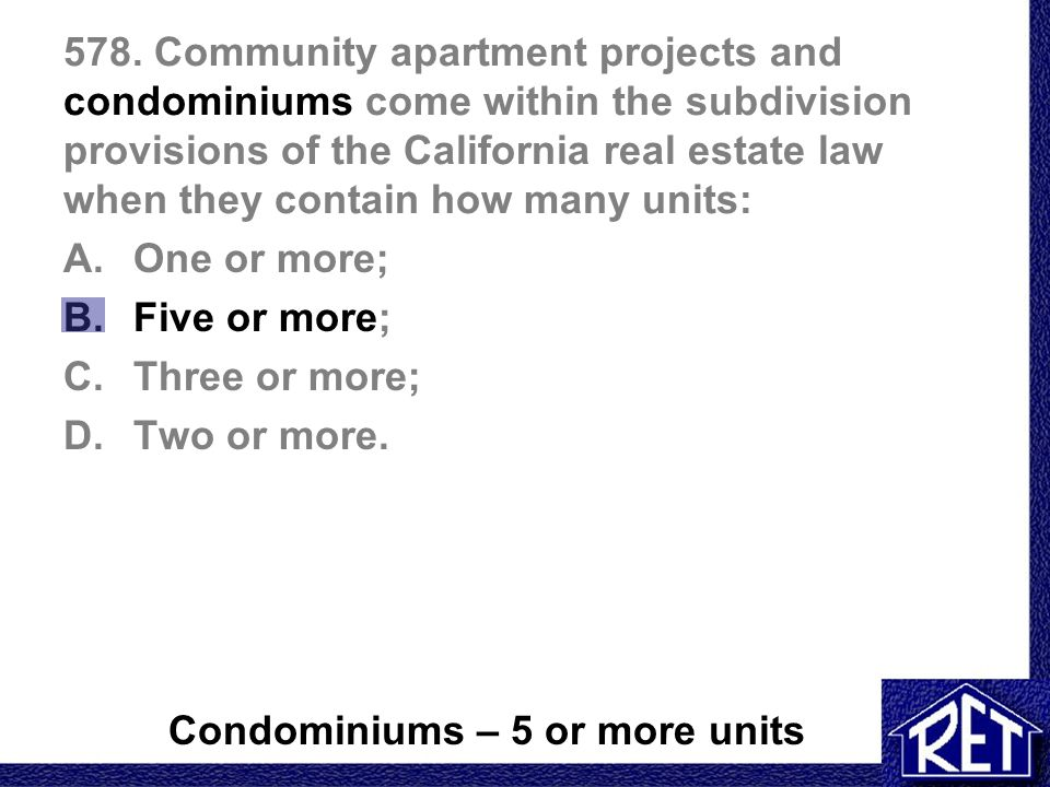 578. Community apartment projects and condominiums come within the subdivision provisions of the California real estate law when they contain how many