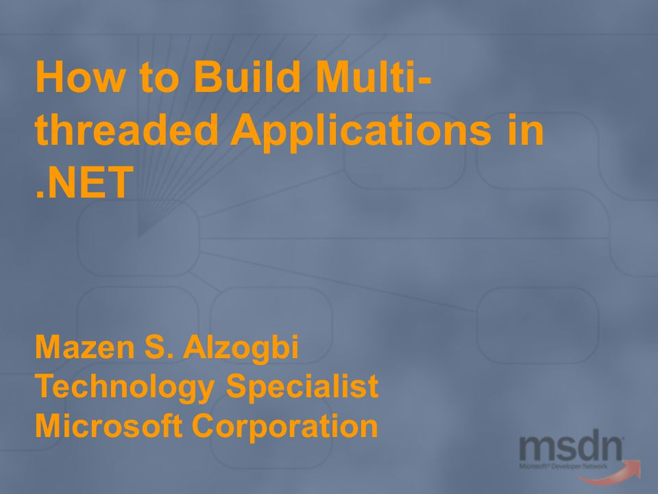 How to Build Multi- threaded Applications in.NET Mazen S. Alzogbi Technology Specialist Microsoft Corporation