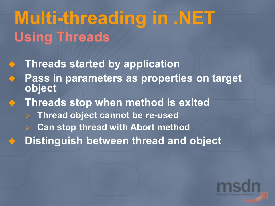 Multi-threading in.NET Using Threads Threads started by application Pass in parameters as properties on target object Threads stop when method is exited Thread object cannot be re-used Can stop thread with Abort method Distinguish between thread and object