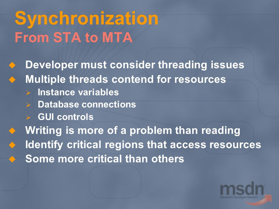 Synchronization From STA to MTA Developer must consider threading issues Multiple threads contend for resources Instance variables Database connection