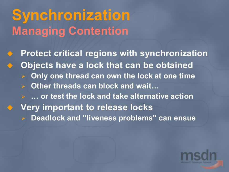 Synchronization Managing Contention Protect critical regions with synchronization Objects have a lock that can be obtained Only one thread can own the