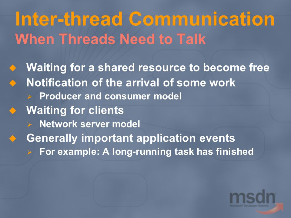 Inter-thread Communication When Threads Need to Talk Waiting for a shared resource to become free Notification of the arrival of some work Producer and consumer model Waiting for clients Network server model Generally important application events For example: A long-running task has finished