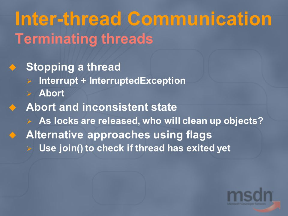 Inter-thread Communication Terminating threads Stopping a thread Interrupt + InterruptedException Abort Abort and inconsistent state As locks are rele