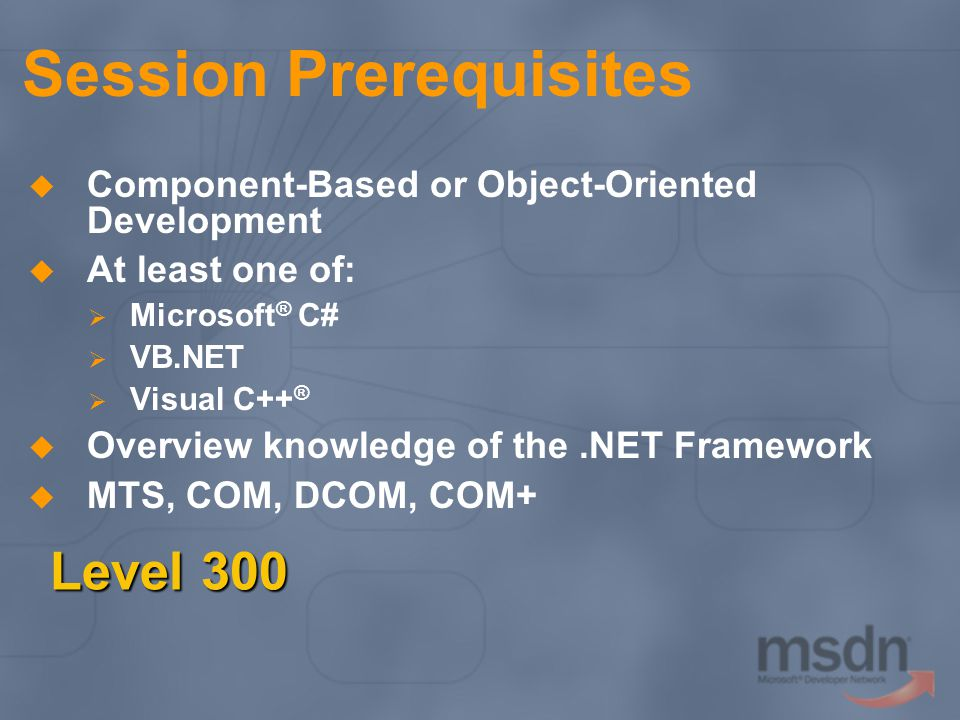 Session Prerequisites Component-Based or Object-Oriented Development At least one of: Microsoft ® C# VB.NET Visual C++ ® Overview knowledge of the.NET Framework MTS, COM, DCOM, COM+ Level 300