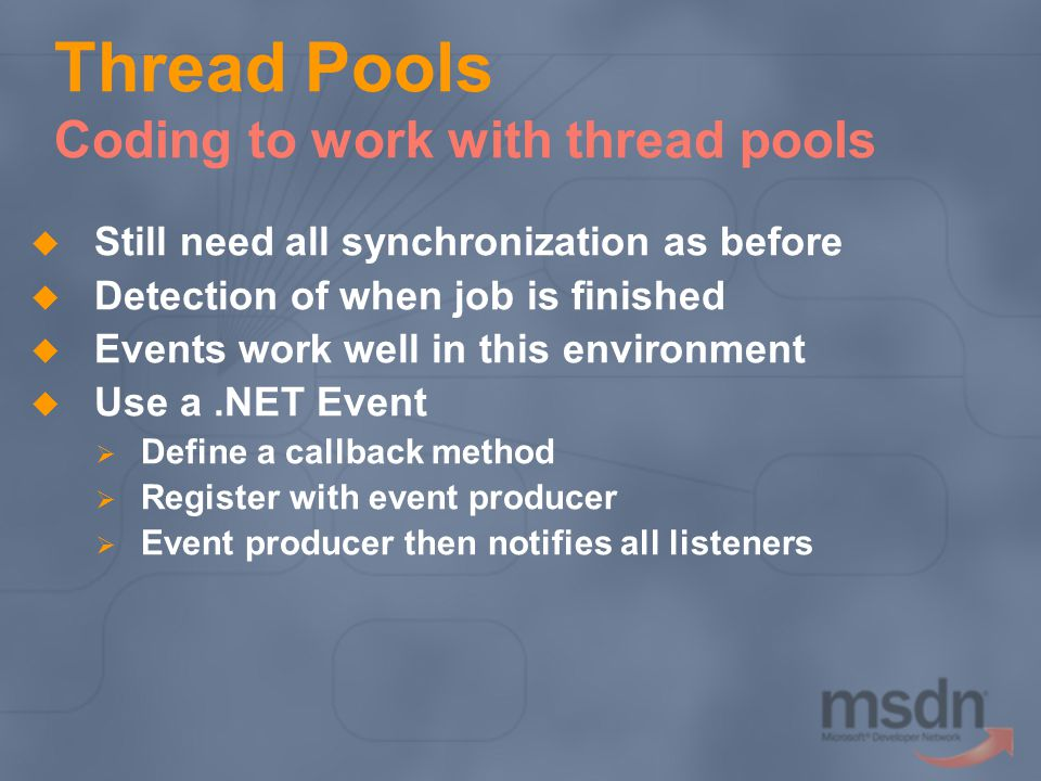 Thread Pools Coding to work with thread pools Still need all synchronization as before Detection of when job is finished Events work well in this environment Use a.NET Event Define a callback method Register with event producer Event producer then notifies all listeners