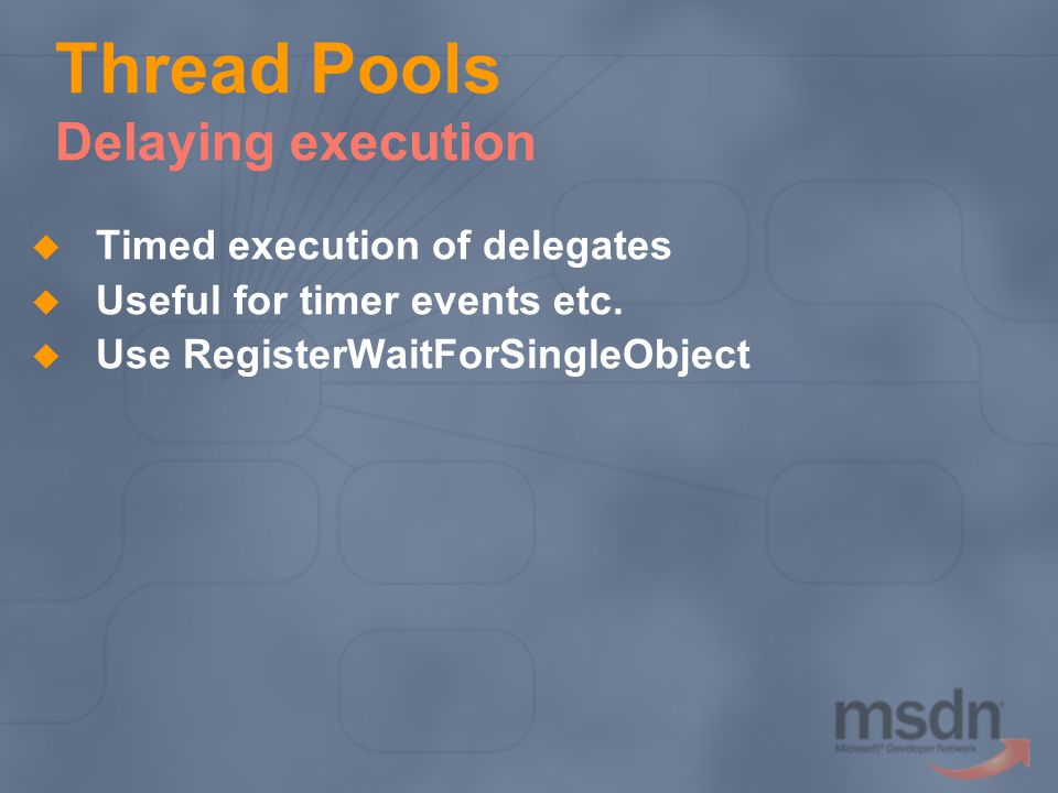 Thread Pools Delaying execution Timed execution of delegates Useful for timer events etc.