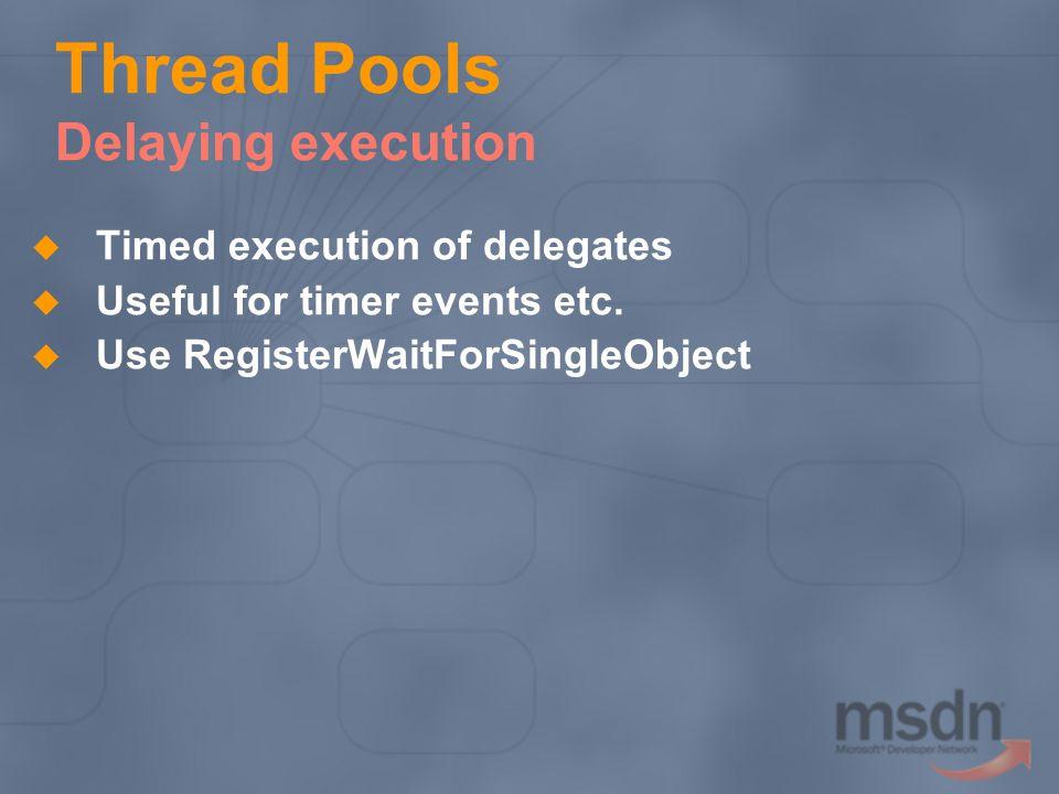 Thread Pools Delaying execution Timed execution of delegates Useful for timer events etc. Use RegisterWaitForSingleObject
