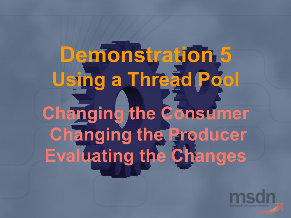 Demonstration 5 Using a Thread Pool Changing the Consumer Changing the Producer Evaluating the Changes