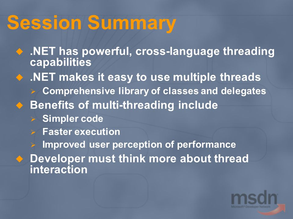 Session Summary.NET has powerful, cross-language threading capabilities.NET makes it easy to use multiple threads Comprehensive library of classes and delegates Benefits of multi-threading include Simpler code Faster execution Improved user perception of performance Developer must think more about thread interaction