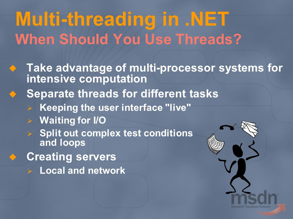 Multi-threading in.NET When Should You Use Threads? Take advantage of multi-processor systems for intensive computation Separate threads for different