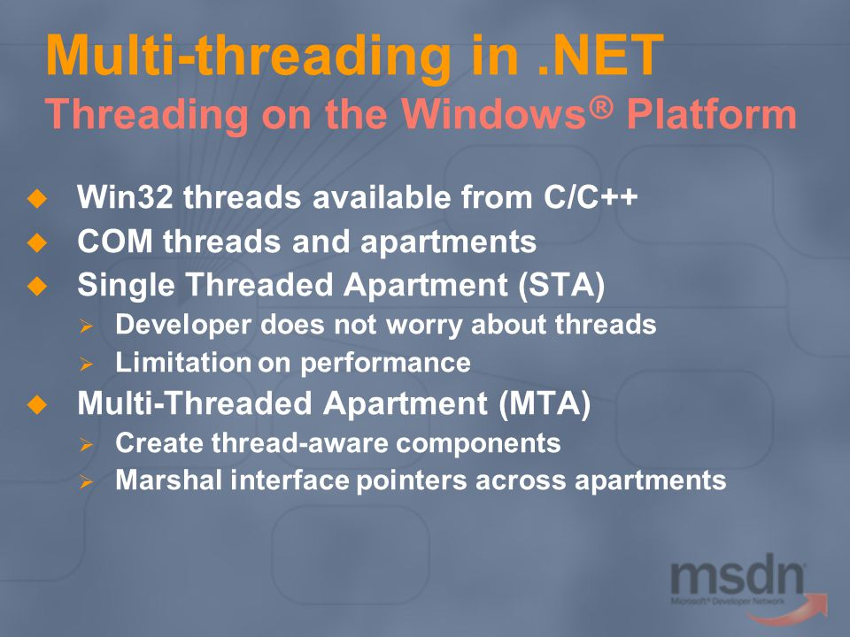 Multi-threading in.NET Threading on the Windows ® Platform Win32 threads available from C/C++ COM threads and apartments Single Threaded Apartment (STA) Developer does not worry about threads Limitation on performance Multi-Threaded Apartment (MTA) Create thread-aware components Marshal interface pointers across apartments