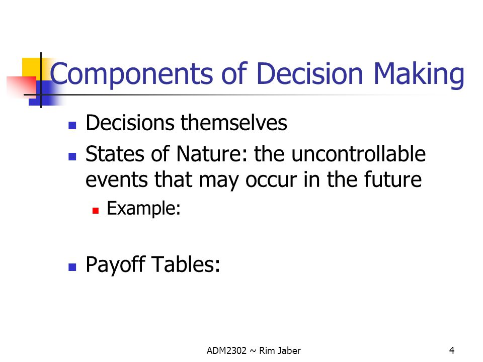 ADM2302 ~ Rim Jaber5 Payoff Tables A mean of organizing and illustrating the payoffs from the different decision (alternative), given the various states of nature in a decision problem.