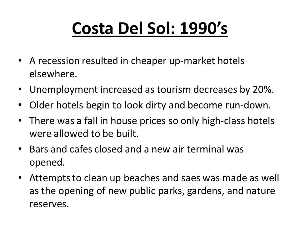 Costa Del Sol: 1990s A recession resulted in cheaper up-market hotels elsewhere. Unemployment increased as tourism decreases by 20%. Older hotels begi