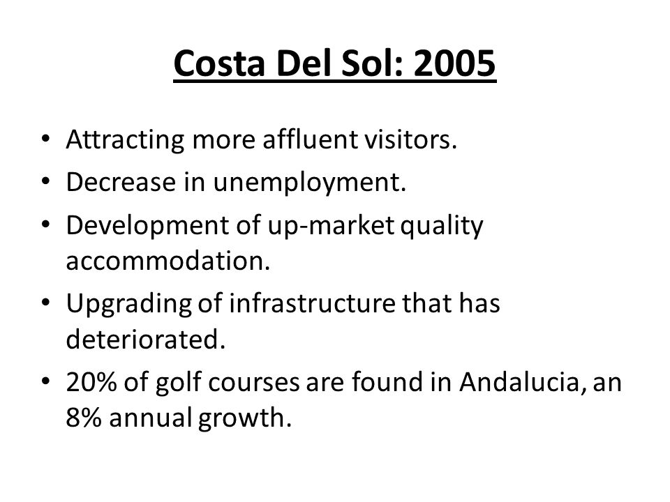 Costa Del Sol: 2005 Attracting more affluent visitors. Decrease in unemployment. Development of up-market quality accommodation. Upgrading of infrastr