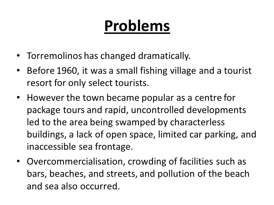 Problems Torremolinos has changed dramatically. Before 1960, it was a small fishing village and a tourist resort for only select tourists. However the