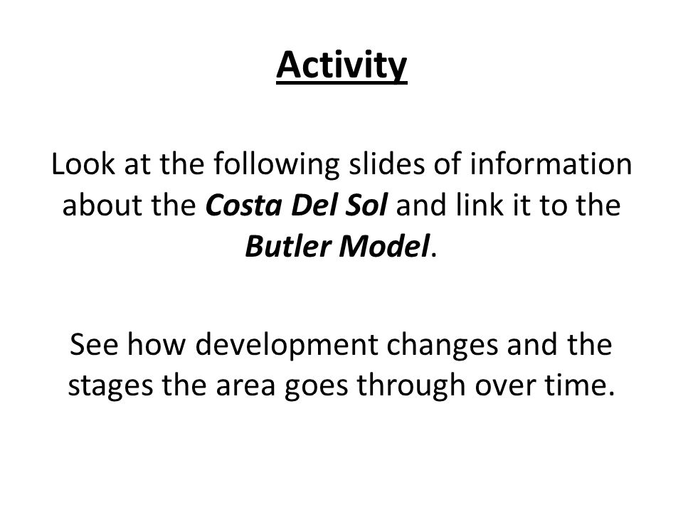 Activity Look at the following slides of information about the Costa Del Sol and link it to the Butler Model. See how development changes and the stag