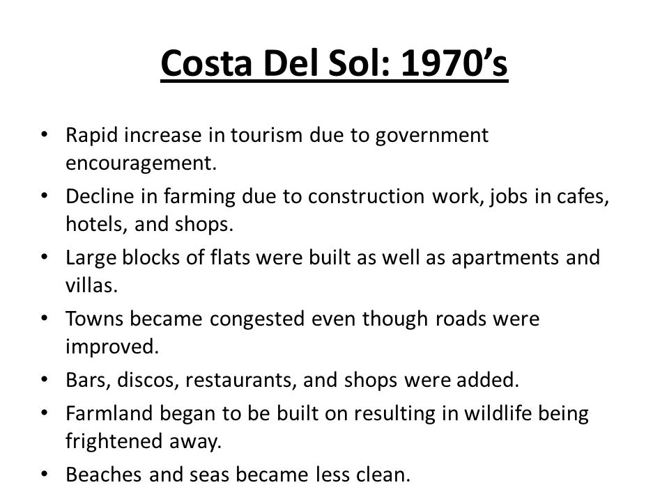 Costa Del Sol: 1970s Rapid increase in tourism due to government encouragement. Decline in farming due to construction work, jobs in cafes, hotels, an