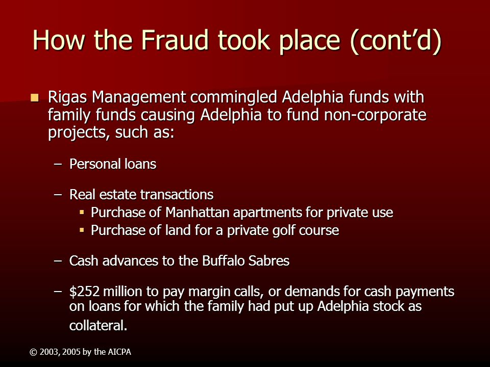 © 2003, 2005 by the AICPA How the Fraud took place Adelphia backed $2.3 billion worth of personal loans to the Rigases Adelphia backed $2.3 billion wo
