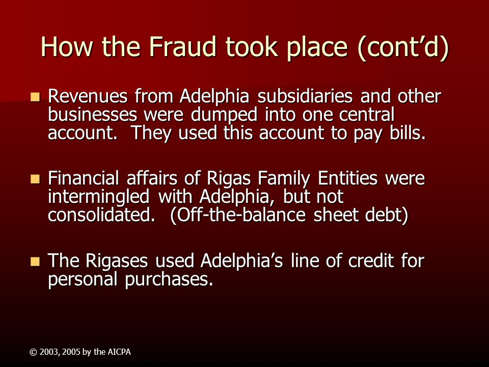 © 2003, 2005 by the AICPA How the Fraud took place (contd) Rigas Management commingled Adelphia funds with family funds causing Adelphia to fund non-c