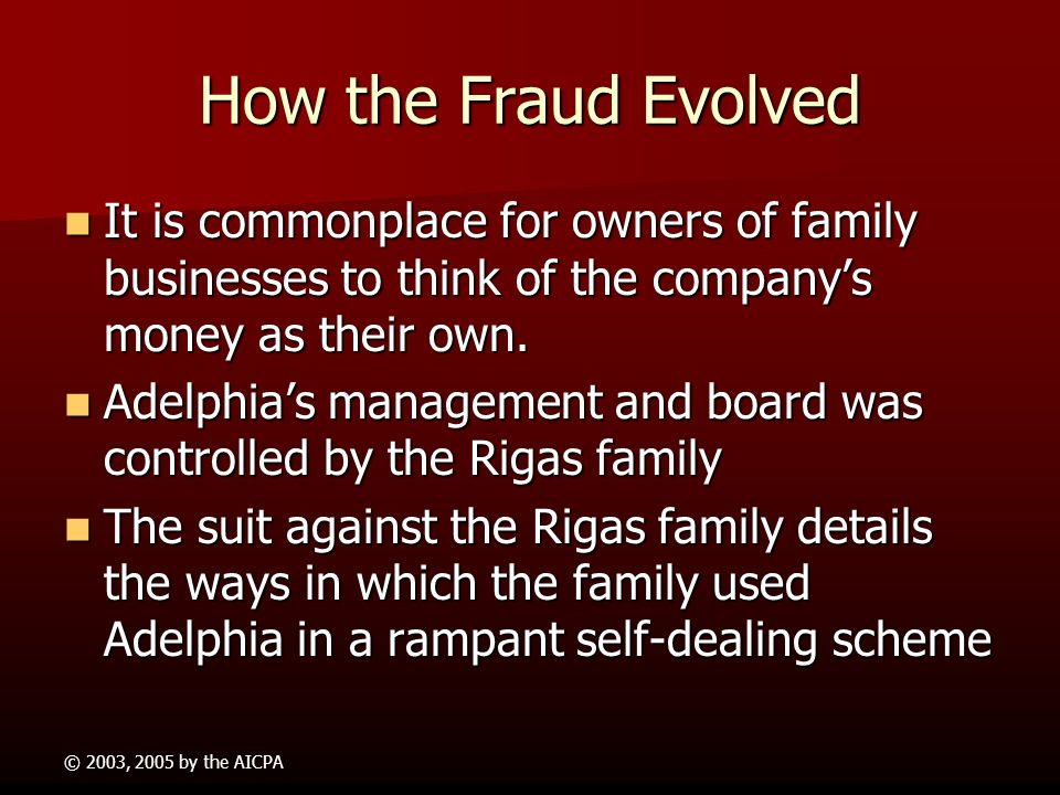 © 2003, 2005 by the AICPA How the Fraud took place (contd) The Rigases doctored financial records at Adelphia and created sham transactions and phony
