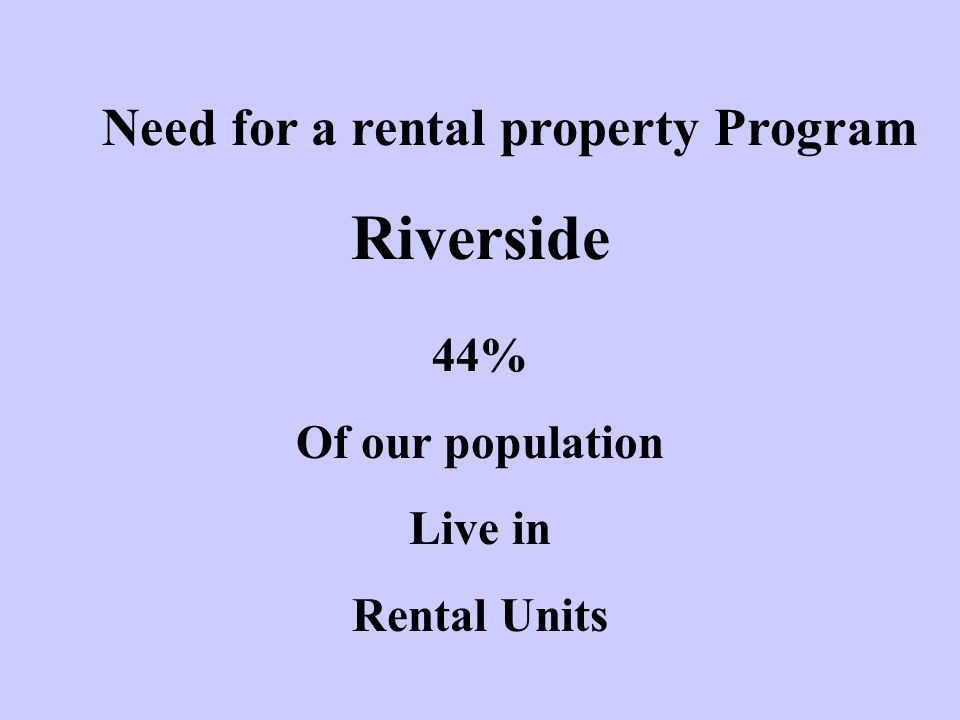 Need for a rental property Program Riverside 44% Of our population Live in Rental Units