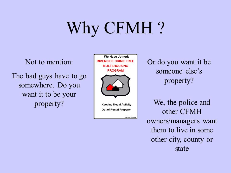 Why CFMH ? Not to mention: The bad guys have to go somewhere. Do you want it to be your property? Or do you want it be someone elses property? We, the