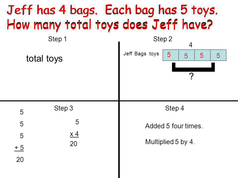 Jeff has 4 bags. Each bag has 5 toys. How many total toys does Jeff have.