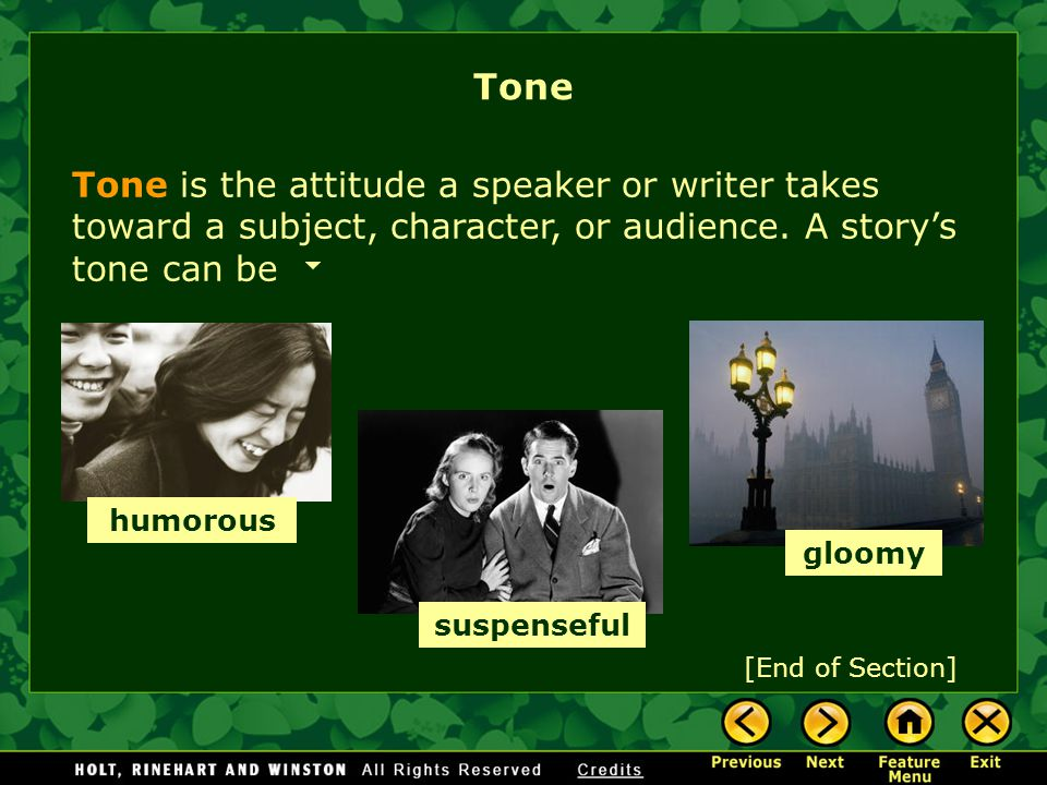 Tone is the attitude a speaker or writer takes toward a subject, character, or audience. A storys tone can be [End of Section] suspenseful gloomy humo