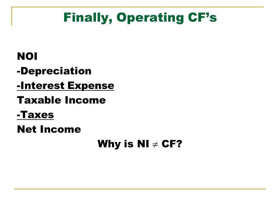 Finally, Operating CFs NOI -Depreciation -Interest Expense Taxable Income -Taxes Net Income Why is NI CF?