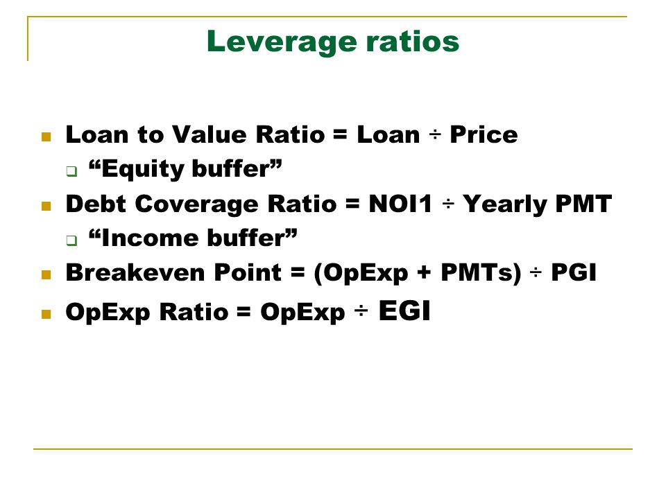 Leverage ratios Loan to Value Ratio = Loan ÷ Price Equity buffer Debt Coverage Ratio = NOI1 ÷ Yearly PMT Income buffer Breakeven Point = (OpExp + PMTs) ÷ PGI OpExp Ratio = OpExp ÷ EGI