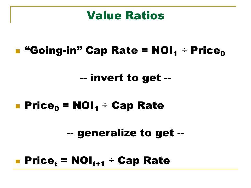Value Ratios Going-in Cap Rate = NOI 1 ÷ Price 0 -- invert to get -- Price 0 = NOI 1 ÷ Cap Rate -- generalize to get -- Price t = NOI t+1 ÷ Cap Rate