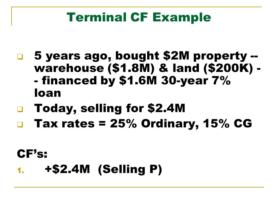 Terminal CF Example 5 years ago, bought $2M property -- warehouse ($1.8M) & land ($200K) - - financed by $1.6M 30-year 7% loan Today, selling for $2.4M Tax rates = 25% Ordinary, 15% CG CFs: 1.