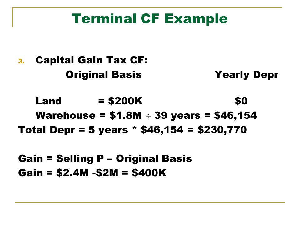 Terminal CF Example 3. Capital Gain Tax CF: Original Basis Yearly Depr Land = $200K $0 Warehouse = $1.8M 39 years = $46,154 Total Depr = 5 years * $46