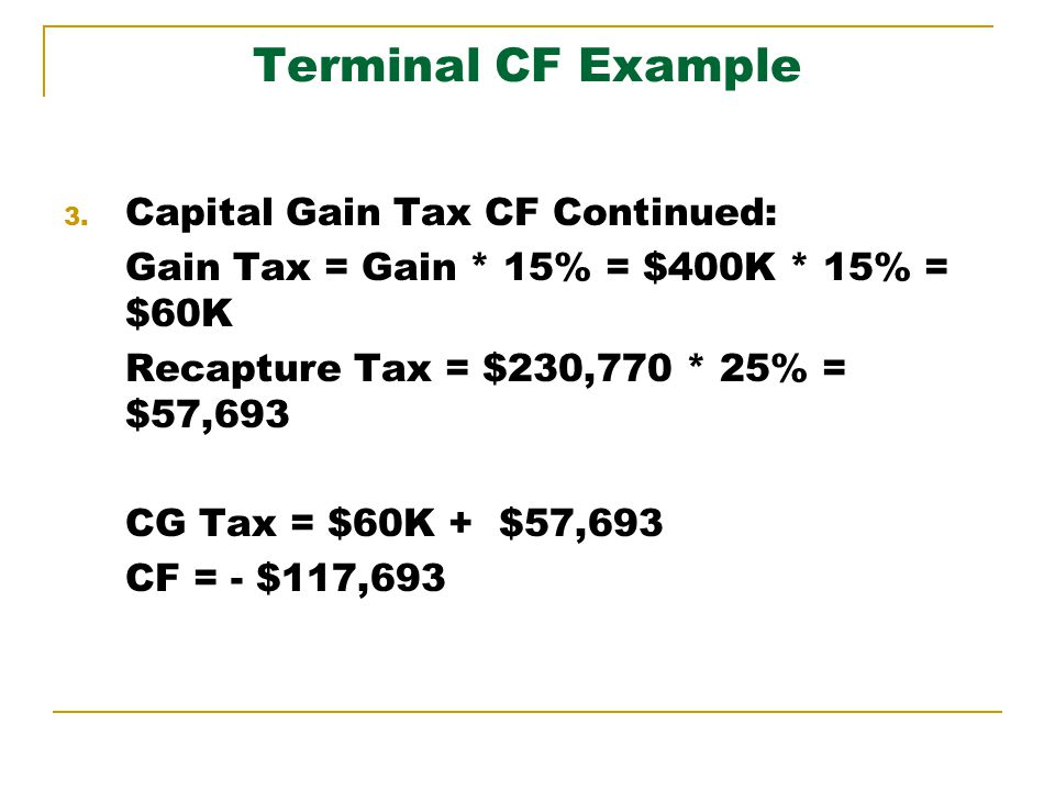 Terminal CF Example 3. Capital Gain Tax CF Continued: Gain Tax = Gain * 15% = $400K * 15% = $60K Recapture Tax = $230,770 * 25% = $57,693 CG Tax = $60