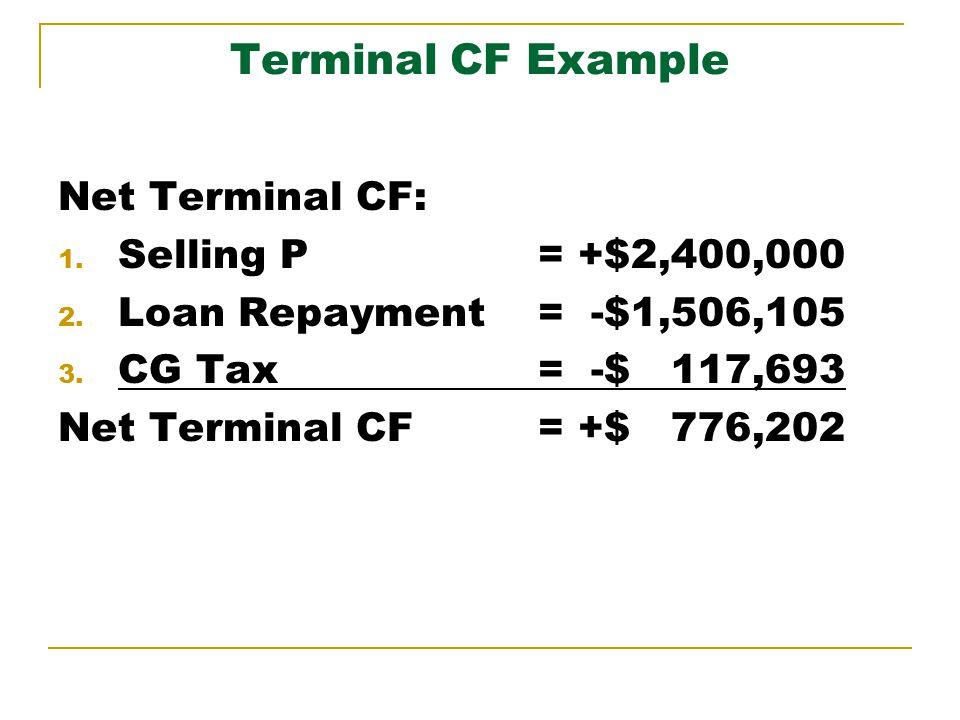 Terminal CF Example Net Terminal CF: 1. Selling P = +$2,400,000 2. Loan Repayment= -$1,506,105 3. CG Tax = -$ 117,693 Net Terminal CF= +$ 776,202