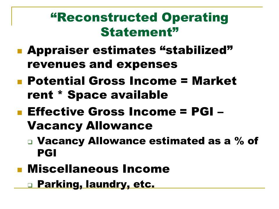 PGI and EGI Apartment rent = $1/SF/month 80,000 SF apartment complex Vacancy rate = 5% PGI = $1*80,000 = $80,000 EGI Vacancy allowance = 5% * $80K = $4,000 EGI = $80,000 - $4,000 = $76,000